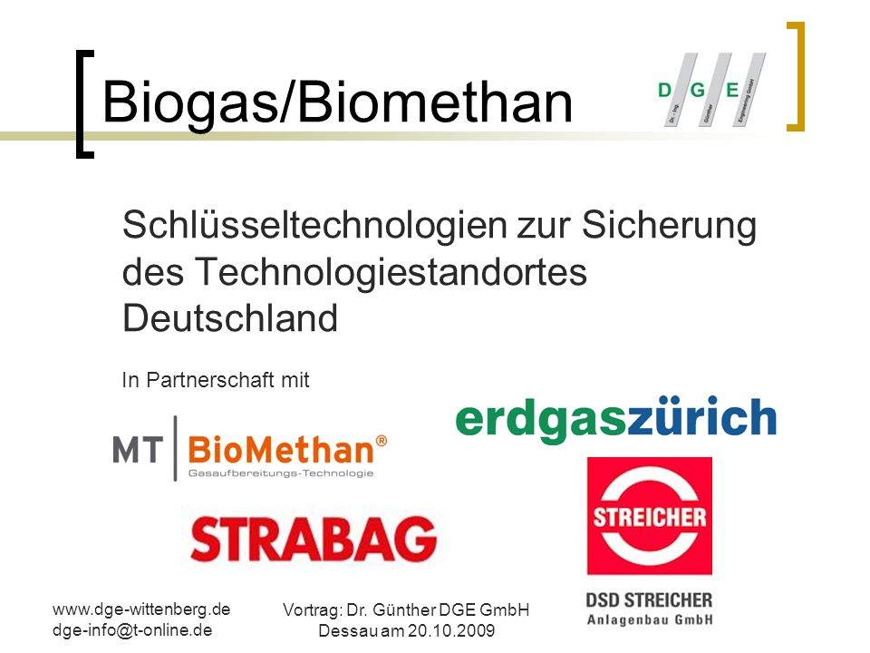 www.dge-wittenberg.de dge-info@t-online.de Vortrag: Dr. Günther DGE GmbH Dessau am 20.10.2009 Biogas/Biomethan Schlüsseltechnologien zur Sicherung des