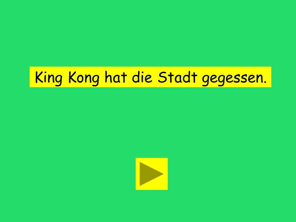 King Kong hat die Stadt... gegossen gegesstgegessen