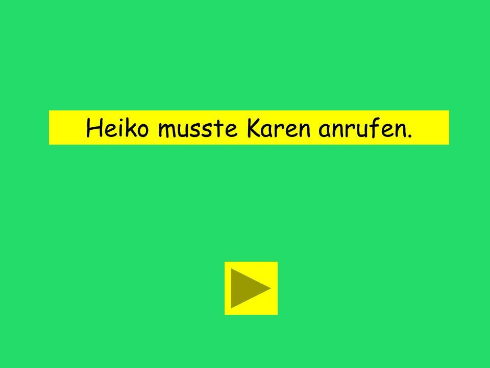 Heiko musste Karen anrufen.