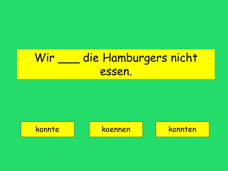 Wir ___ die Hamburgers nicht essen. konnte koennenkonnten