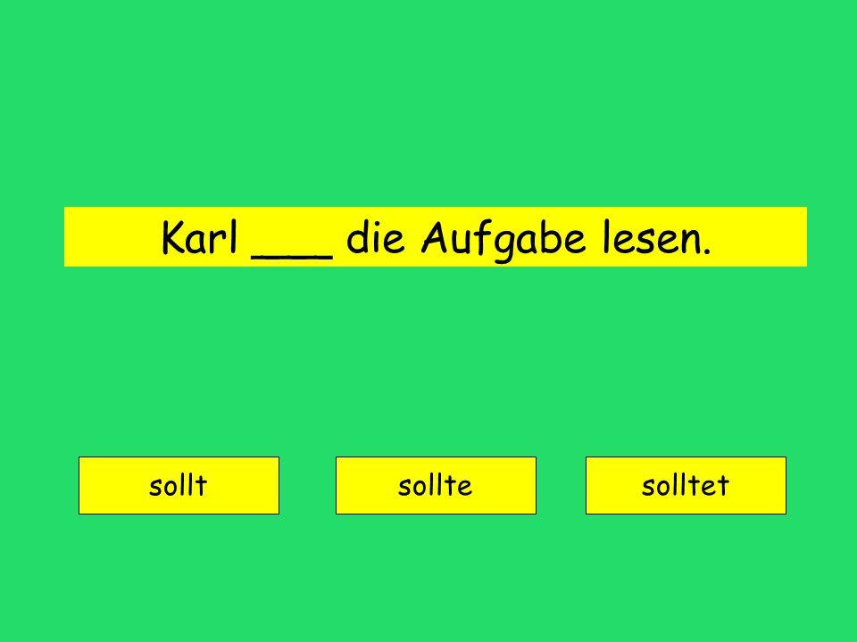 Karl ___ die Aufgabe lesen. sollt solltesolltet
