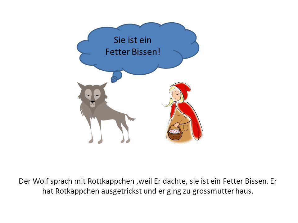 Der Wolf sprach mit Rottkappchen,weil Er dachte, sie ist ein Fetter Bissen. Er hat Rotkappchen ausgetrickst und er ging zu grossmutter haus. Sie ist e
