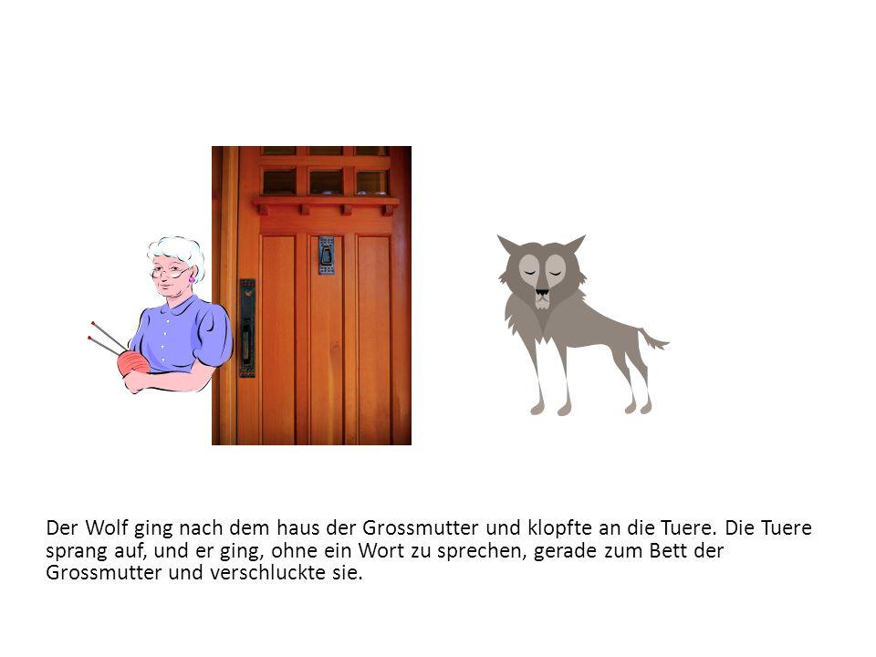 Der Wolf ging nach dem haus der Grossmutter und klopfte an die Tuere. Die Tuere sprang auf, und er ging, ohne ein Wort zu sprechen, gerade zum Bett de