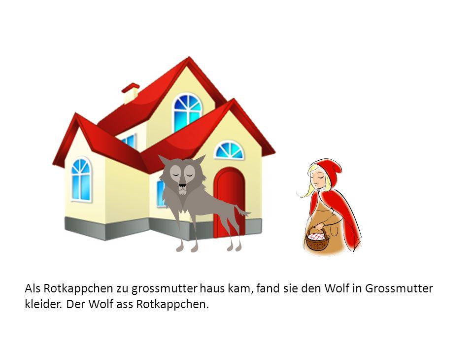 Als Rotkappchen zu grossmutter haus kam, fand sie den Wolf in Grossmutter kleider. Der Wolf ass Rotkappchen.