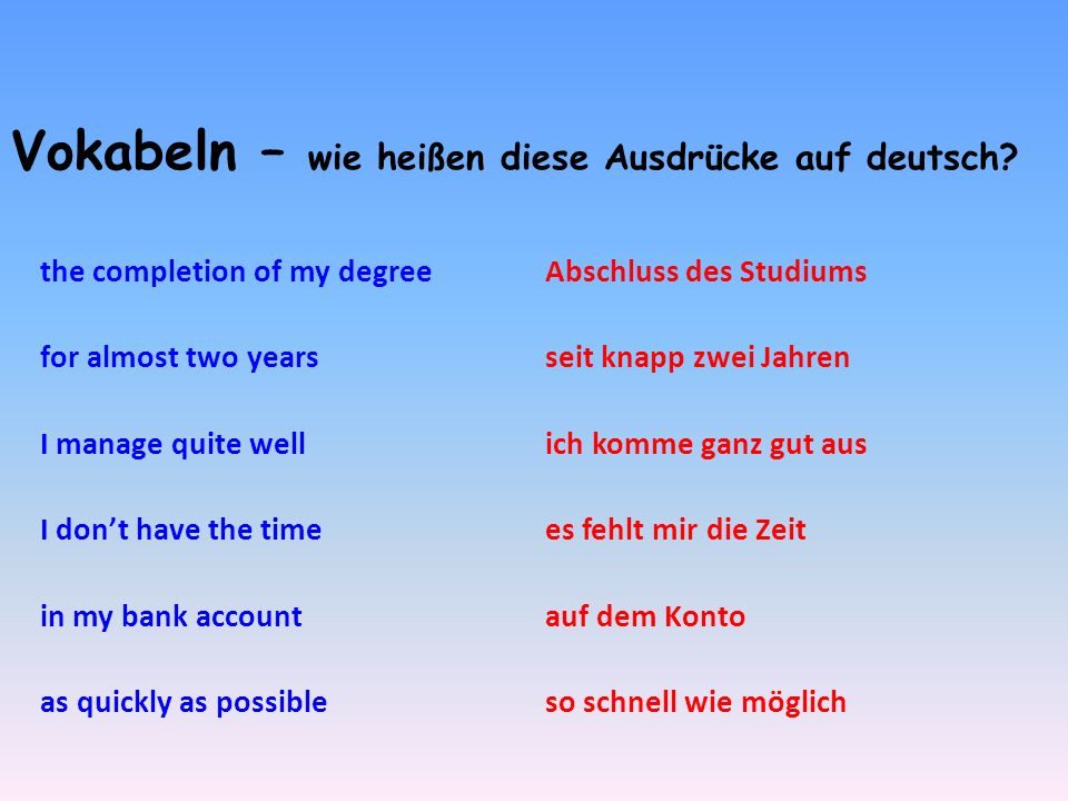 Vokabeln – wie heißen diese Ausdrücke auf deutsch? the completion of my degree for almost two years I manage quite well I dont have the time in my ban