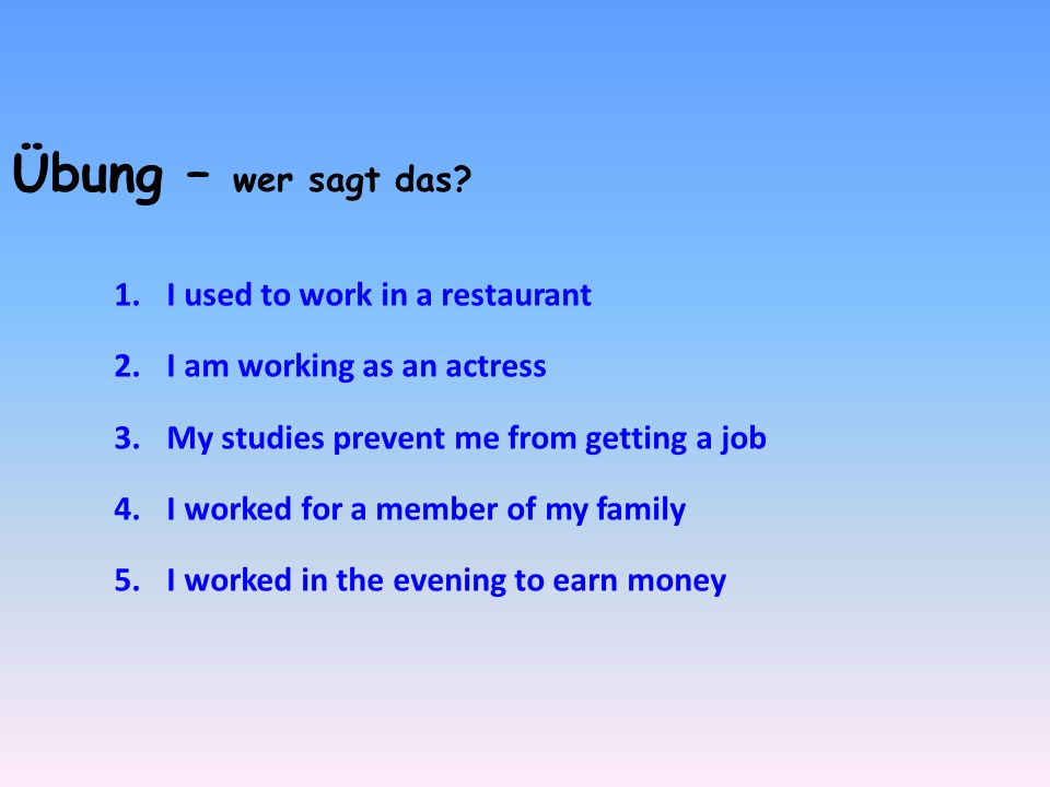 Übung – wer sagt das? 1.I used to work in a restaurant 2.I am working as an actress 3.My studies prevent me from getting a job 4.I worked for a member