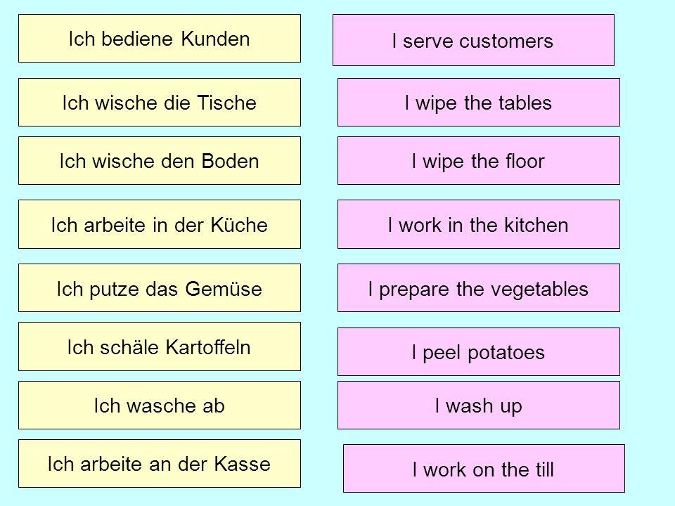 Ich bediene Kunden Ich wische die Tische I serve customers Ich wische den Boden Ich schäle Kartoffeln Ich wasche ab Ich arbeite an der Kasse Ich arbei