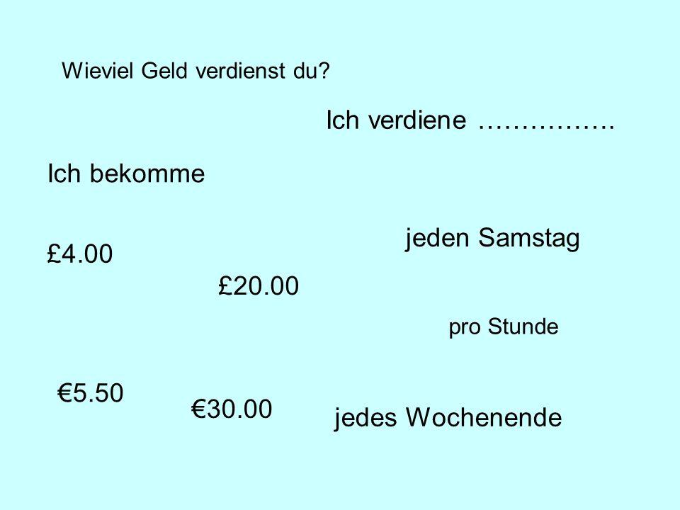 Wieviel Geld verdienst du? £4.00 5.50 pro Stunde Ich verdiene ……………. Ich bekomme jeden Samstag jedes Wochenende £20.00 30.00