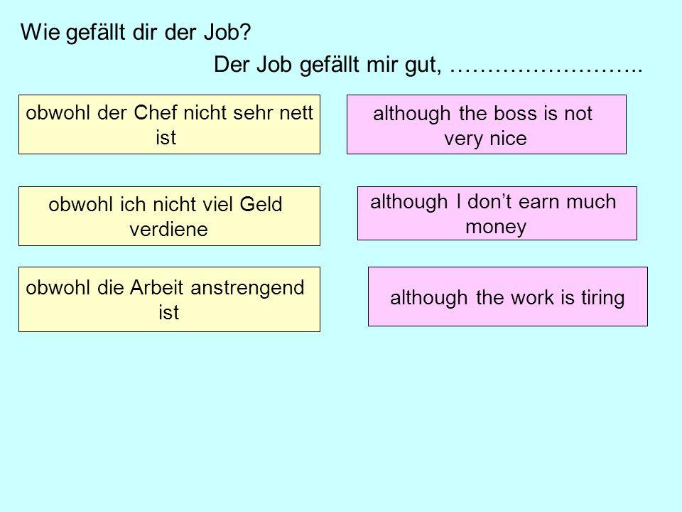 Der Job gefällt mir gut, …………………….. obwohl der Chef nicht sehr nett ist obwohl ich nicht viel Geld verdiene obwohl die Arbeit anstrengend ist Wie gefä