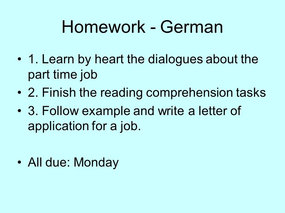 Homework - German 1. Learn by heart the dialogues about the part time job 2. Finish the reading comprehension tasks 3. Follow example and write a lett