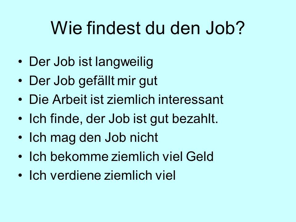Wie findest du den Job? Der Job ist langweilig Der Job gefällt mir gut Die Arbeit ist ziemlich interessant Ich finde, der Job ist gut bezahlt. Ich mag
