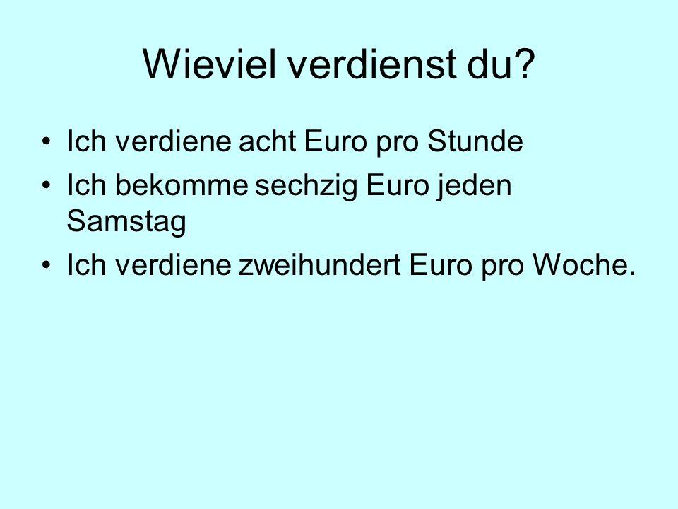 Wieviel verdienst du? Ich verdiene acht Euro pro Stunde Ich bekomme sechzig Euro jeden Samstag Ich verdiene zweihundert Euro pro Woche.