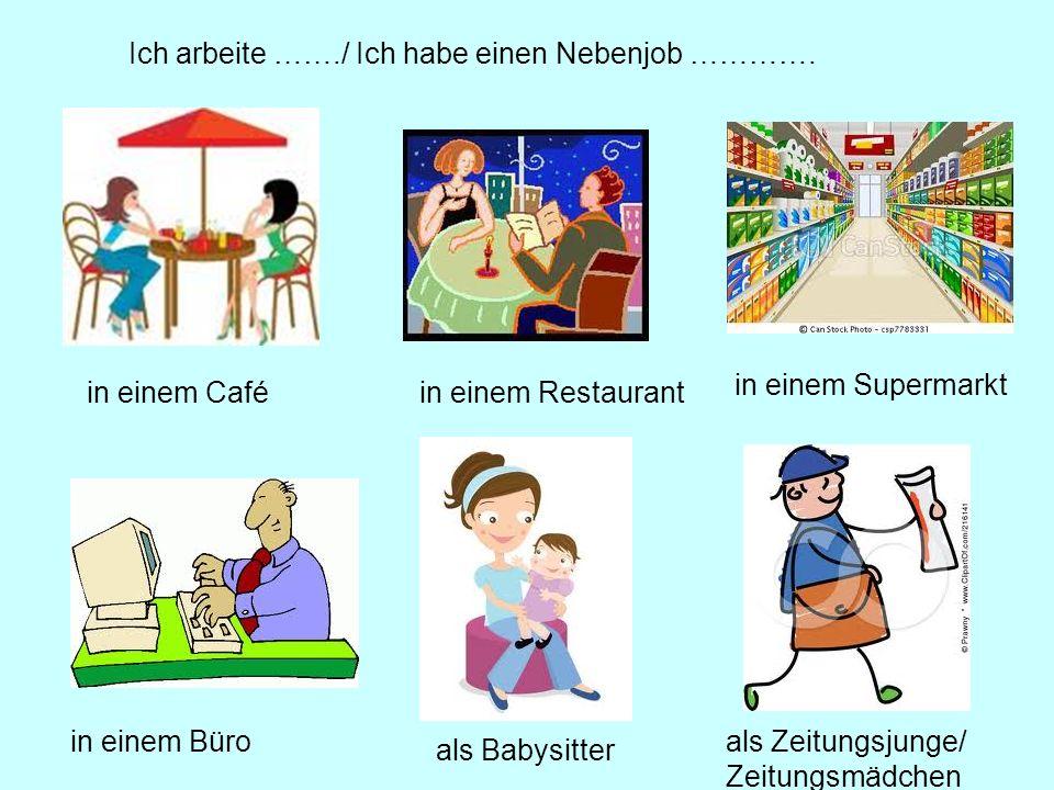Ich arbeite ……./ Ich habe einen Nebenjob …………. in einem Caféin einem Restaurant in einem Supermarkt in einem Büro als Babysitter als Zeitungsjunge/ Ze