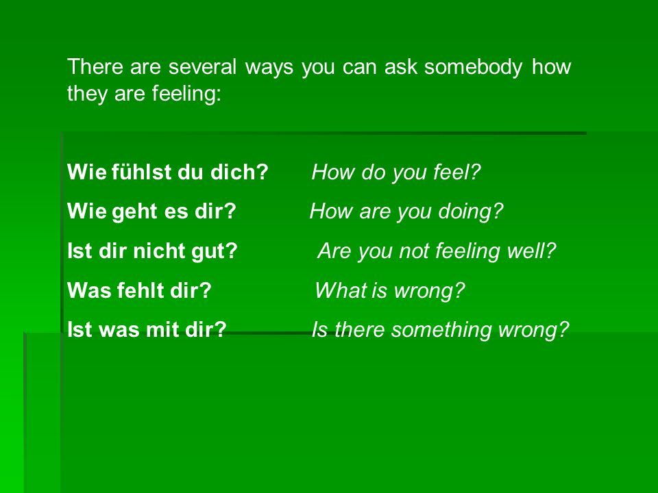 There are several ways you can ask somebody how they are feeling: Wie fühlst du dich? How do you feel? Wie geht es dir? How are you doing? Ist dir nic