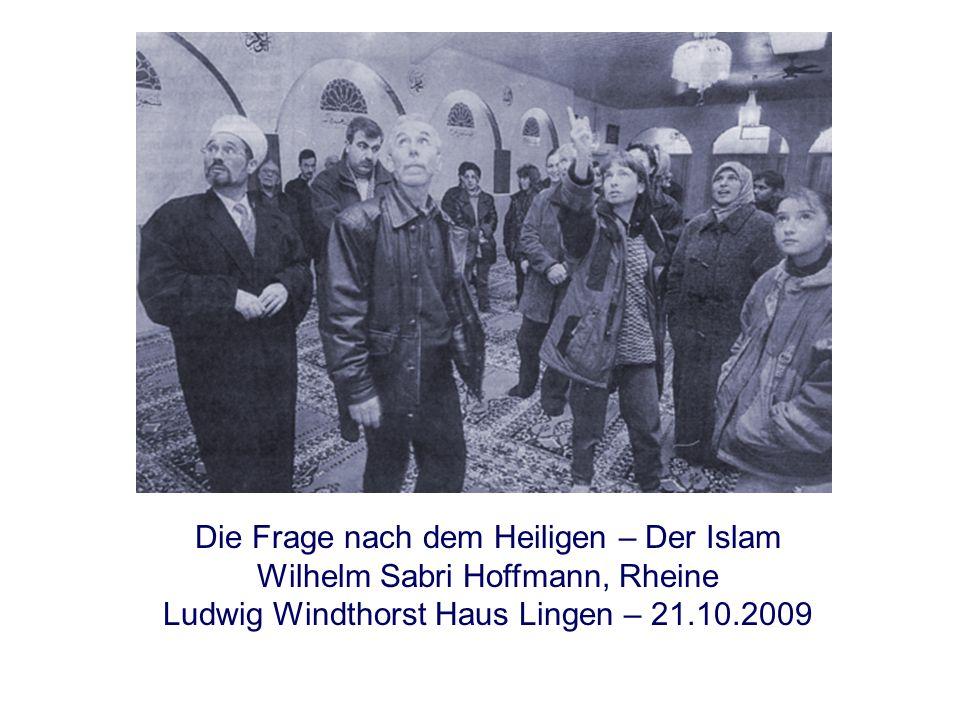Die Frage nach dem Heiligen: Islam Die Frage nach dem Heiligen – Der Islam Wilhelm Sabri Hoffmann, Rheine Ludwig Windthorst Haus Lingen – 21.10.2009