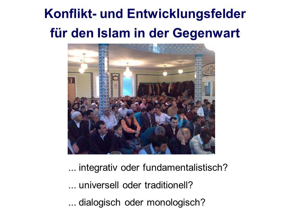 Konflikt- und Entwicklungsfelder für den Islam in der Gegenwart... integrativ oder fundamentalistisch?... universell oder traditionell?... dialogisch