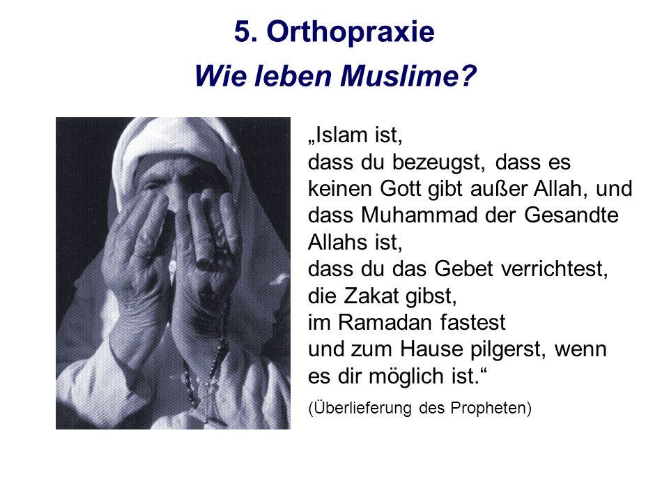 5. Orthopraxie Islam ist, dass du bezeugst, dass es keinen Gott gibt außer Allah, und dass Muhammad der Gesandte Allahs ist, dass du das Gebet verrich