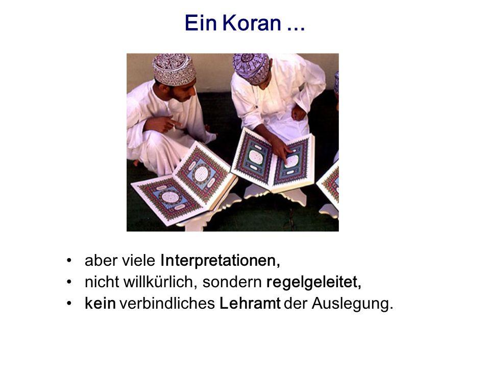 Ein Koran... aber viele Interpretationen, nicht willkürlich, sondern regelgeleitet, kein verbindliches Lehramt der Auslegung.