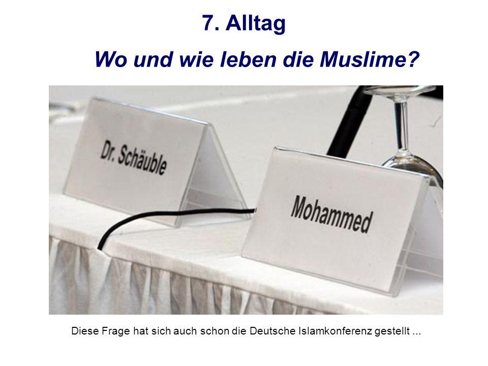7. Alltag Wo und wie leben die Muslime? Diese Frage hat sich auch schon die Deutsche Islamkonferenz gestellt...