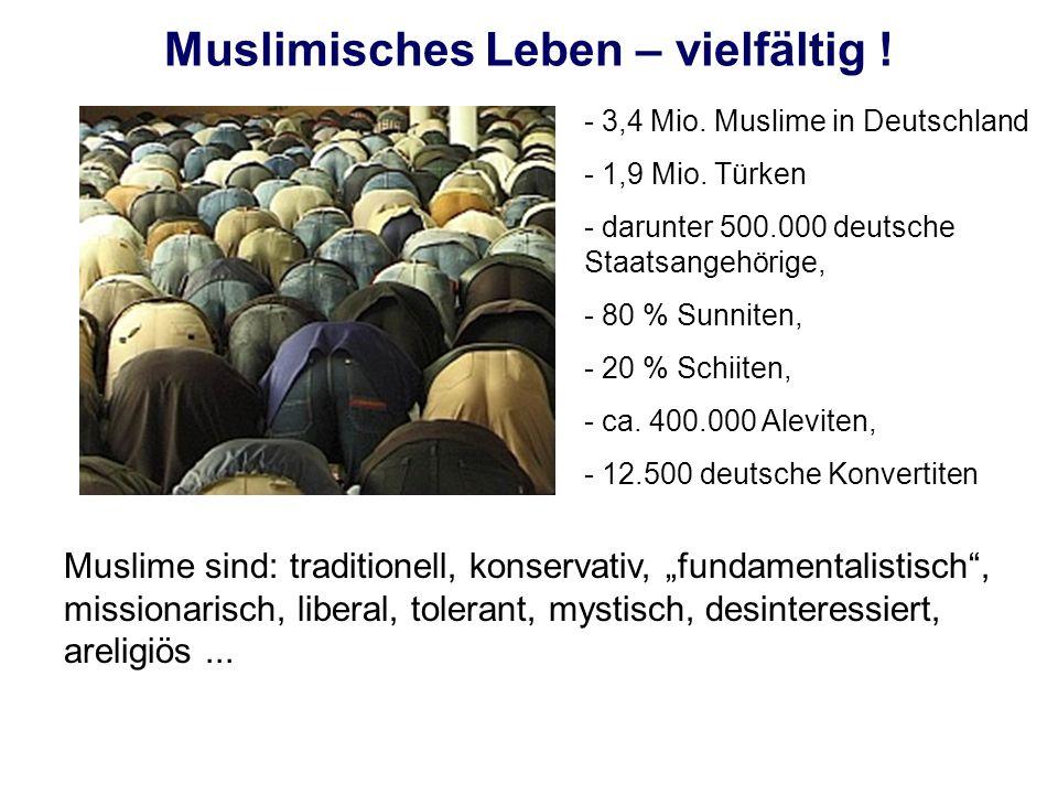 Muslimisches Leben – vielfältig ! - 3,4 Mio. Muslime in Deutschland - 1,9 Mio. Türken - darunter 500.000 deutsche Staatsangehörige, - 80 % Sunniten, -