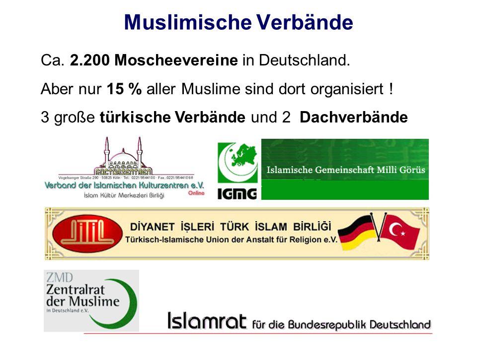 Muslimische Verbände Ca. 2.200 Moscheevereine in Deutschland. Aber nur 15 % aller Muslime sind dort organisiert ! 3 große türkische Verbände und 2 Dac