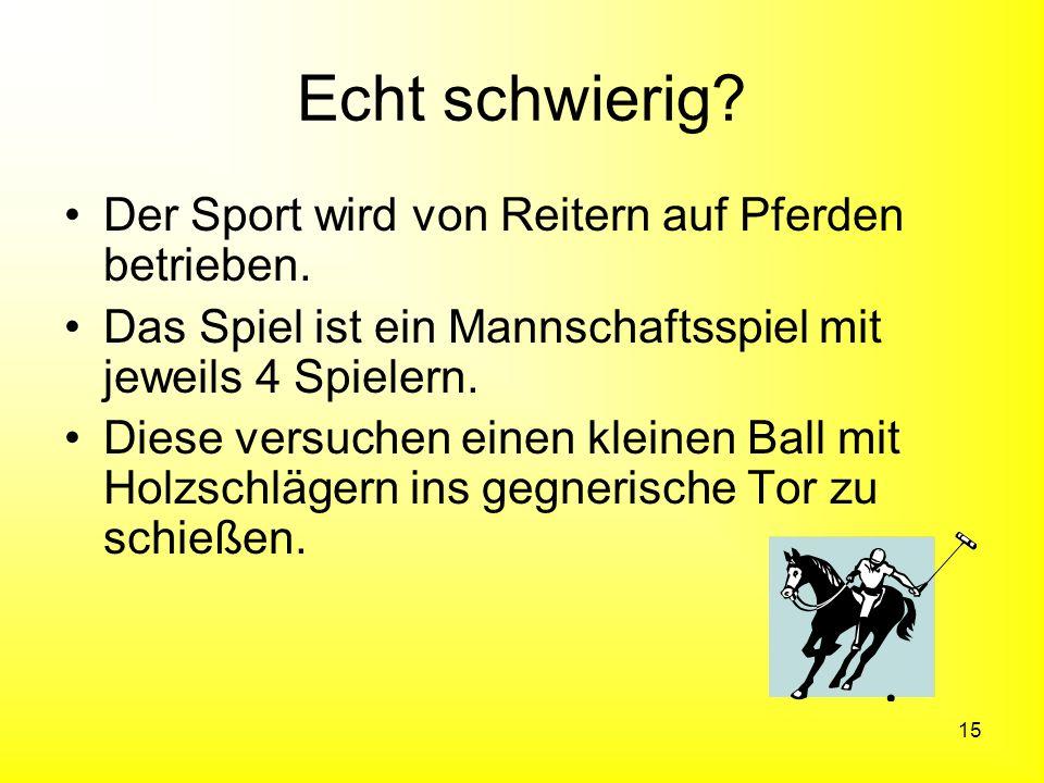 15 Echt schwierig? Der Sport wird von Reitern auf Pferden betrieben. Das Spiel ist ein Mannschaftsspiel mit jeweils 4 Spielern. Diese versuchen einen