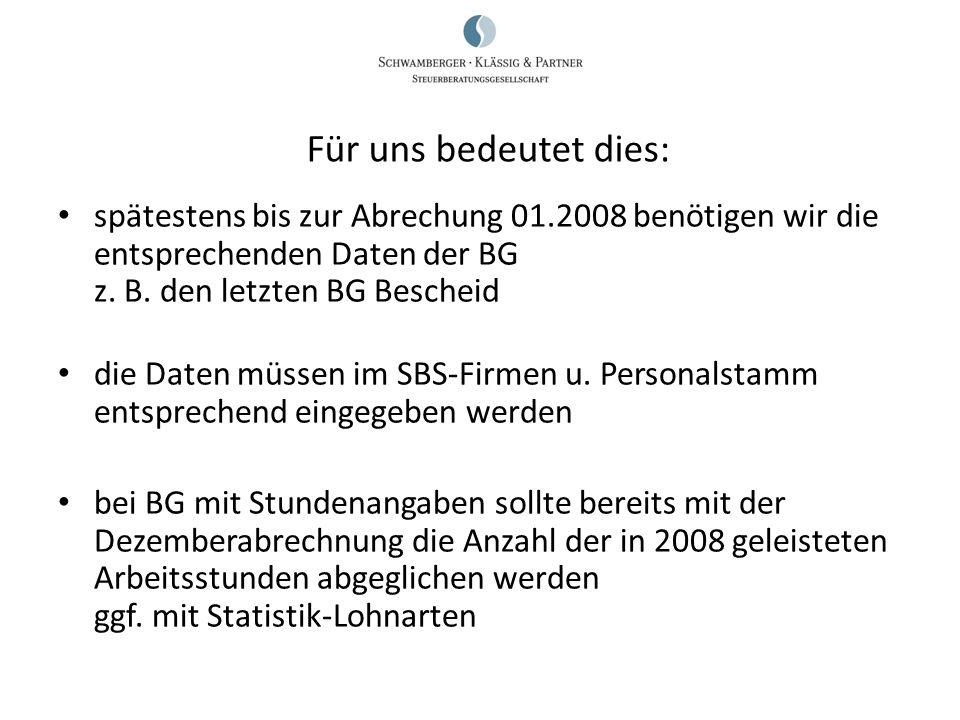 spätestens bis zur Abrechung 01.2008 benötigen wir die entsprechenden Daten der BG z. B. den letzten BG Bescheid die Daten müssen im SBS-Firmen u. Per