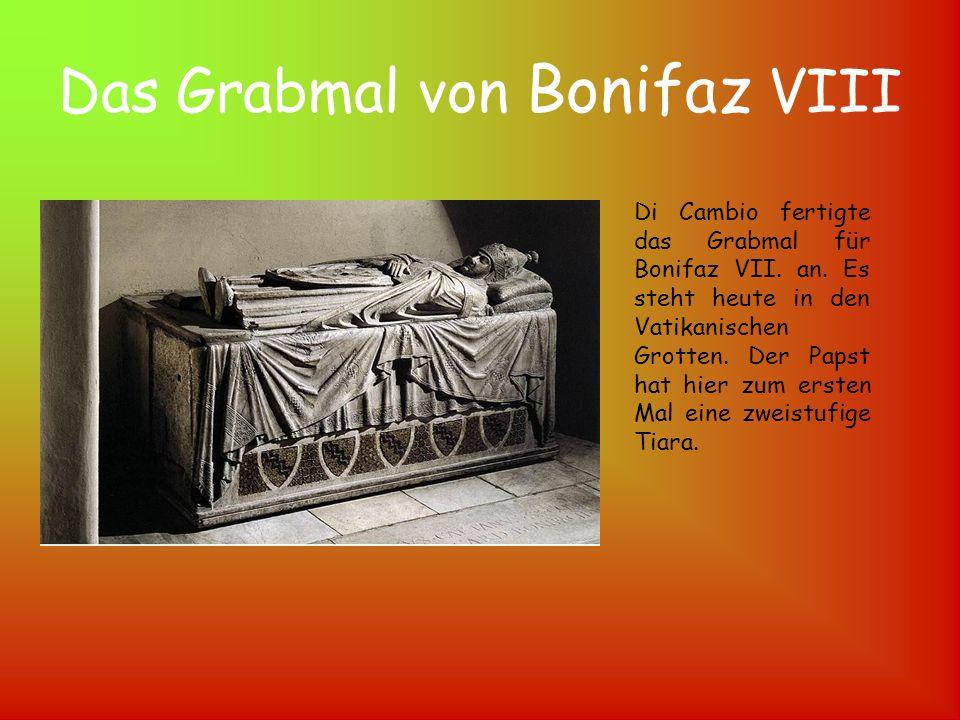 Das Grabmal von Bonifaz VIII Di Cambio fertigte das Grabmal für Bonifaz VII. an. Es steht heute in den Vatikanischen Grotten. Der Papst hat hier zum e