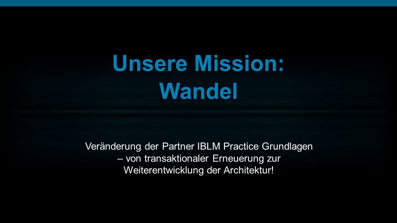 Unsere Mission: Wandel Veränderung der Partner IBLM Practice Grundlagen – von transaktionaler Erneuerung zur Weiterentwicklung der Architektur!