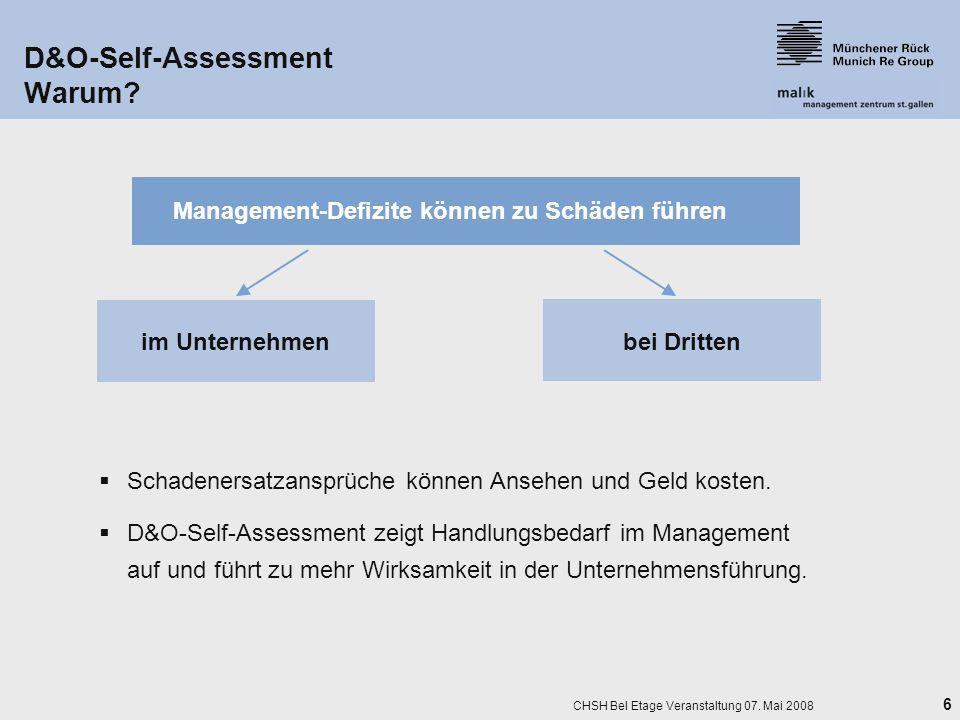6 CHSH Bel Etage Veranstaltung 07. Mai 2008 D&O-Self-Assessment Warum? Management-Defizite können zu Schäden führen im Unternehmenbei Dritten Schadene