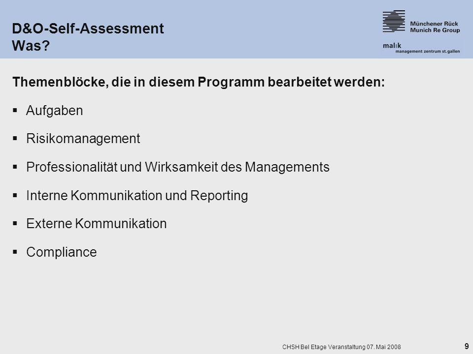 9 CHSH Bel Etage Veranstaltung 07. Mai 2008 D&O-Self-Assessment Was? Themenblöcke, die in diesem Programm bearbeitet werden: Aufgaben Risikomanagement