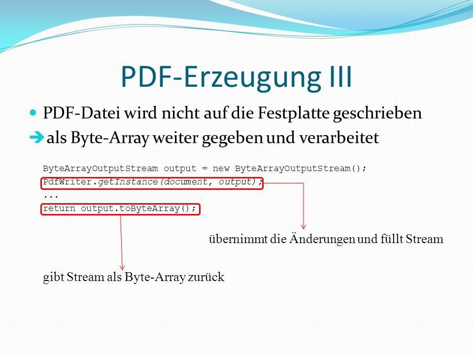 PDF-Erzeugung III PDF-Datei wird nicht auf die Festplatte geschrieben als Byte-Array weiter gegeben und verarbeitet ByteArrayOutputStream output = new ByteArrayOutputStream(); PdfWriter.getInstance(document, output);...