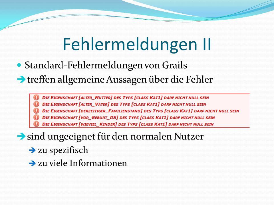 Fehlermeldungen II Standard-Fehlermeldungen von Grails treffen allgemeine Aussagen über die Fehler sind ungeeignet für den normalen Nutzer zu spezifis