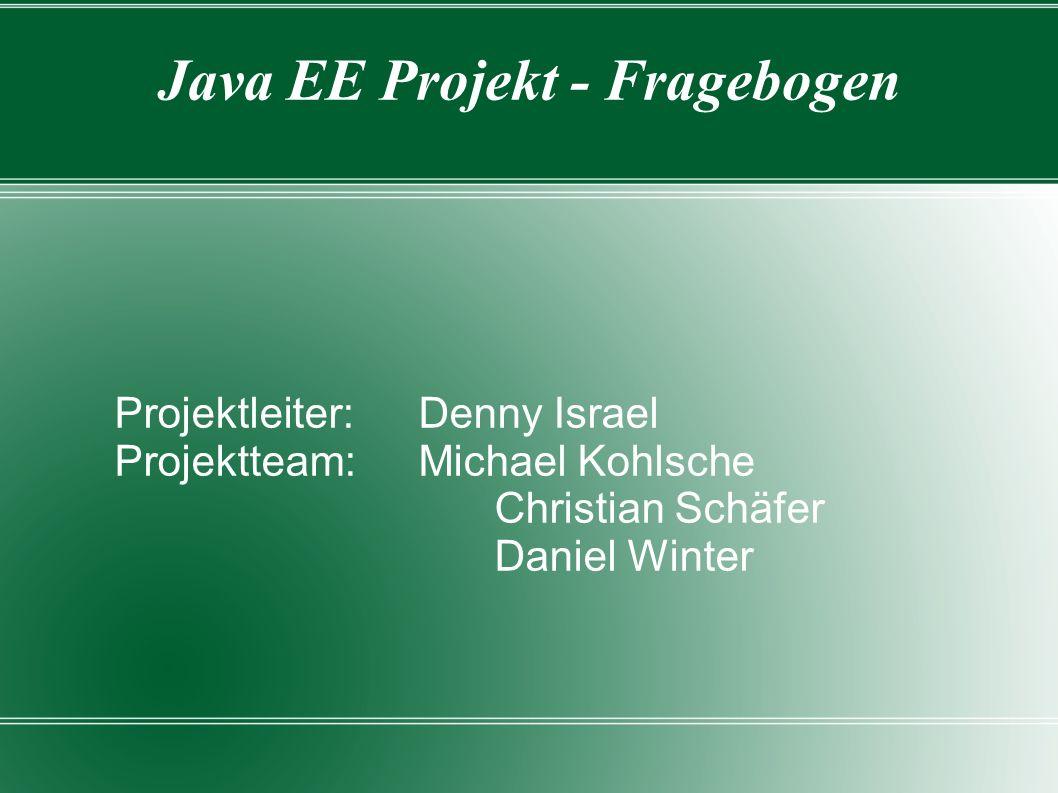 Java EE Projekt - Fragebogen Projektleiter:Denny Israel Projektteam:Michael Kohlsche Christian Schäfer Daniel Winter