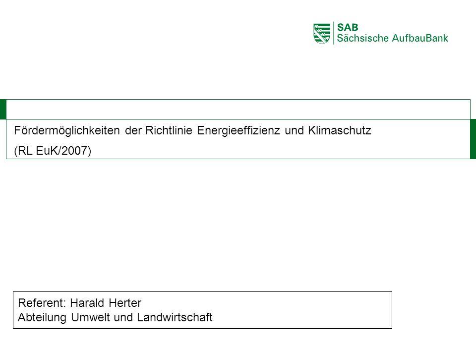 ABCDEF Fördermöglichkeiten der Richtlinie Energieeffizienz und Klimaschutz (RL EuK/2007) Referent: Harald Herter Abteilung Umwelt und Landwirtschaft