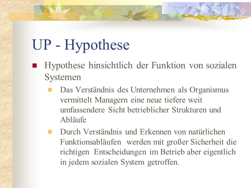 UP - Hypothese Hypothese hinsichtlich der Funktion von sozialen Systemen Das Verständnis des Unternehmen als Organismus vermittelt Managern eine neue