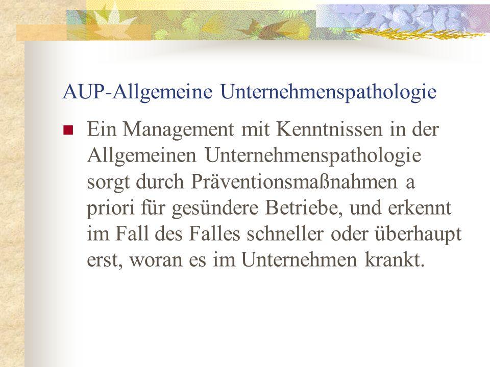 AUP-Allgemeine Unternehmenspathologie Ein Management mit Kenntnissen in der Allgemeinen Unternehmenspathologie sorgt durch Präventionsmaßnahmen a prio