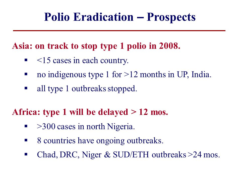 Polio Eradication – Prospects Asia: on track to stop type 1 polio in 2008. <15 cases in each country. no indigenous type 1 for >12 months in UP, India