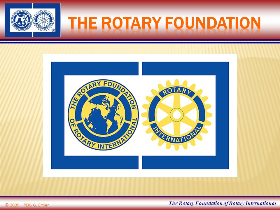 The Rotary Foundation of Rotary International © 2009 PDG G. Ertler