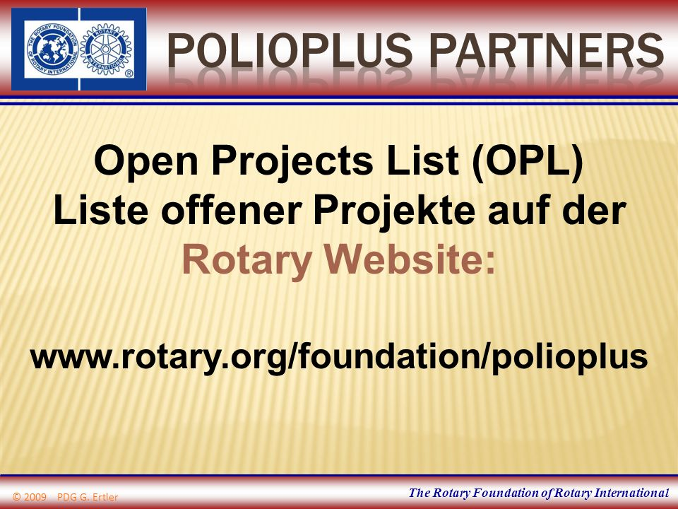The Rotary Foundation of Rotary International Open Projects List (OPL) Liste offener Projekte auf der Rotary Website: www.rotary.org/foundation/polioplus © 2009 PDG G.