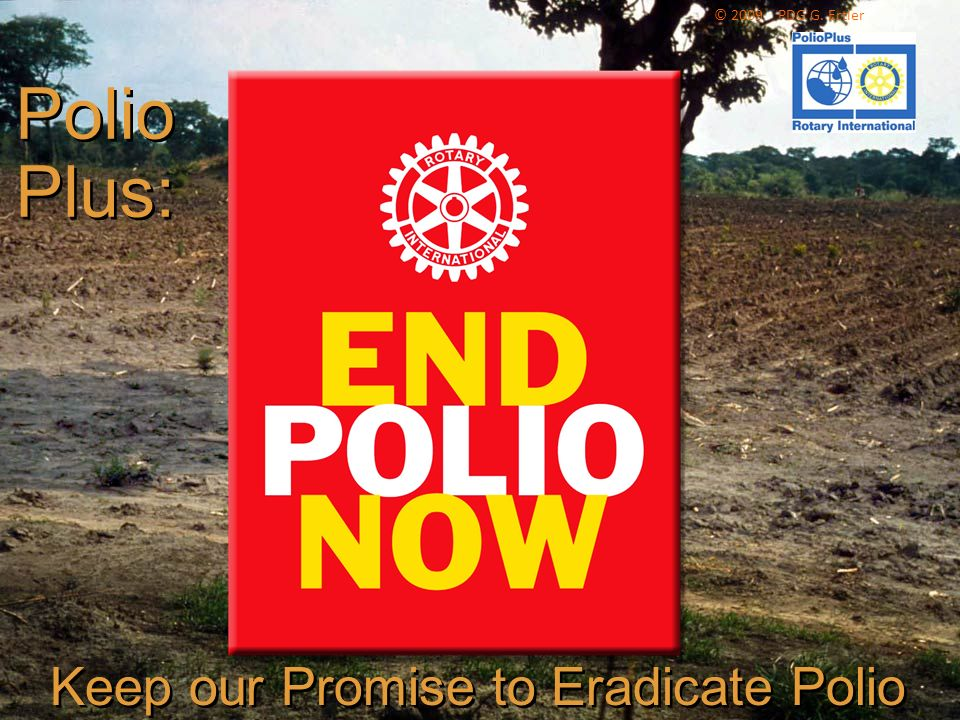 The Rotary Foundation of Rotary International Polio Plus: Polio Plus: Keep our Promise to Eradicate Polio © 2009 PDG G. Ertler