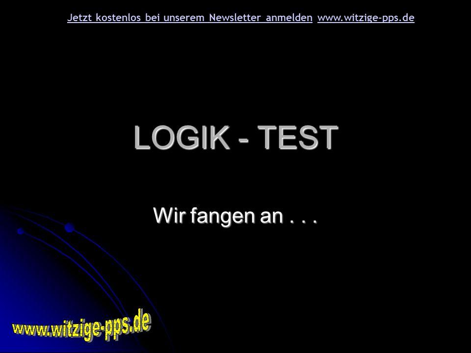 LOGIK - TEST Wir fangen an... Jetzt kostenlos bei unserem Newsletter anmeldenJetzt kostenlos bei unserem Newsletter anmelden www.witzige-pps.dewww.wit