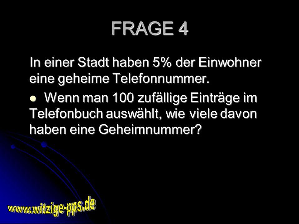FRAGE 4 In einer Stadt haben 5% der Einwohner eine geheime Telefonnummer.