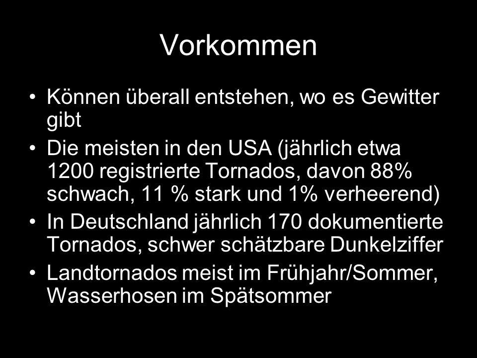 Vorkommen Können überall entstehen, wo es Gewitter gibt Die meisten in den USA (jährlich etwa 1200 registrierte Tornados, davon 88% schwach, 11 % stark und 1% verheerend) In Deutschland jährlich 170 dokumentierte Tornados, schwer schätzbare Dunkelziffer Landtornados meist im Frühjahr/Sommer, Wasserhosen im Spätsommer