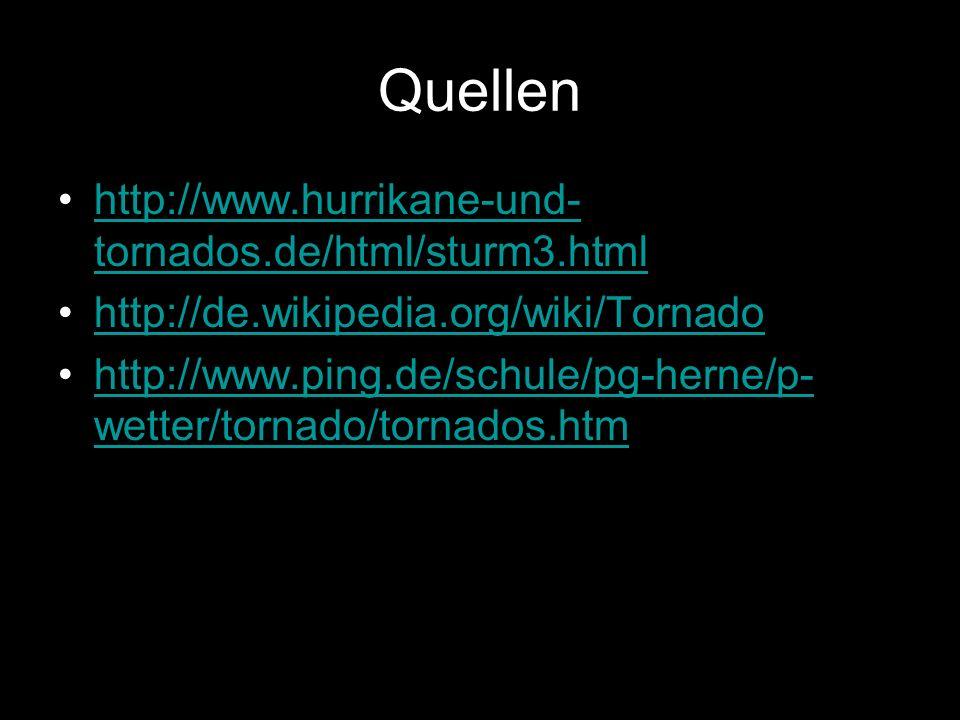 Quellen http://www.hurrikane-und- tornados.de/html/sturm3.htmlhttp://www.hurrikane-und- tornados.de/html/sturm3.html http://de.wikipedia.org/wiki/Tornado http://www.ping.de/schule/pg-herne/p- wetter/tornado/tornados.htmhttp://www.ping.de/schule/pg-herne/p- wetter/tornado/tornados.htm