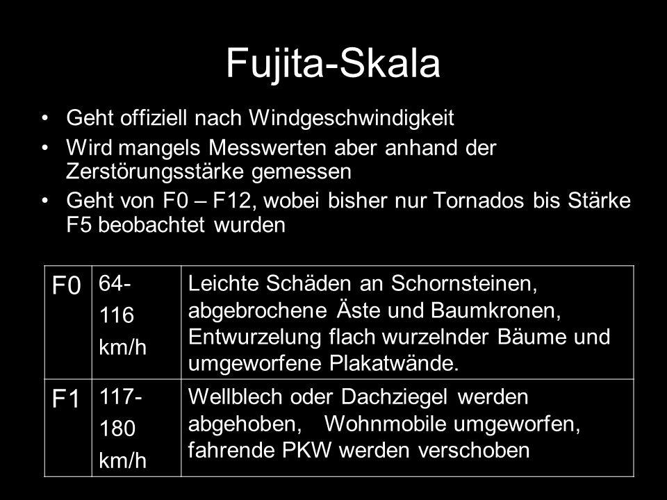 Fujita-Skala Geht offiziell nach Windgeschwindigkeit Wird mangels Messwerten aber anhand der Zerstörungsstärke gemessen Geht von F0 – F12, wobei bisher nur Tornados bis Stärke F5 beobachtet wurden F0 64- 116 km/h Leichte Schäden an Schornsteinen, abgebrochene Äste und Baumkronen, Entwurzelung flach wurzelnder Bäume und umgeworfene Plakatwände.
