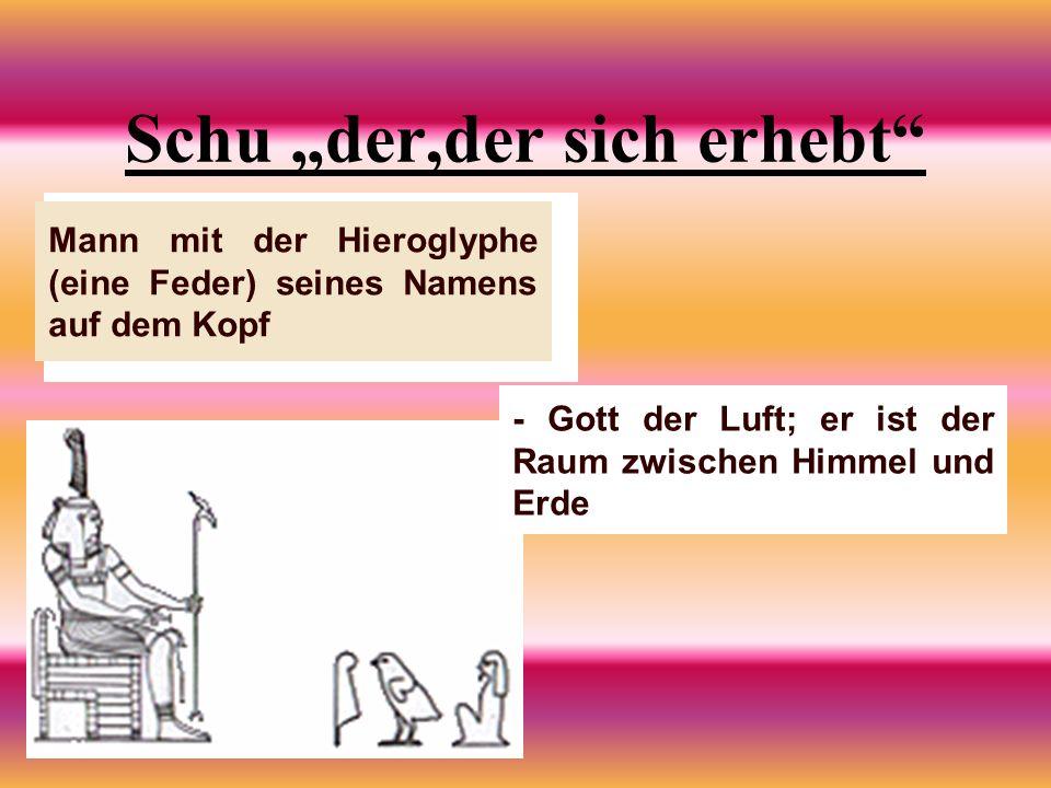 Schu der,der sich erhebt Mann mit der Hieroglyphe (eine Feder) seines Namens auf dem Kopf - Gott der Luft; er ist der Raum zwischen Himmel und Erde