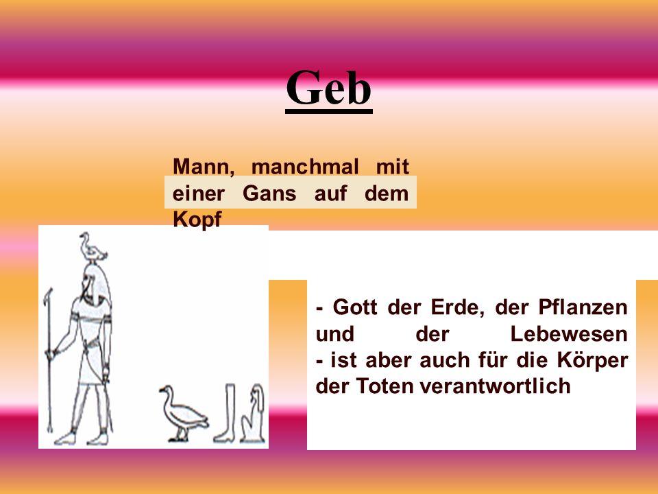 Geb Mann, manchmal mit einer Gans auf dem Kopf - Gott der Erde, der Pflanzen und der Lebewesen - ist aber auch für die Körper der Toten verantwortlich