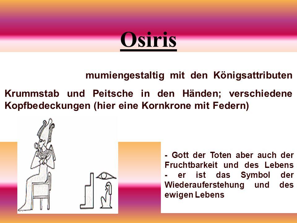 Osiris mumiengestaltig mit den Königsattributen Krummstab und Peitsche in den Händen; verschiedene Kopfbedeckungen (hier eine Kornkrone mit Federn) - Gott der Toten aber auch der Fruchtbarkeit und des Lebens - er ist das Symbol der Wiederauferstehung und des ewigen Lebens