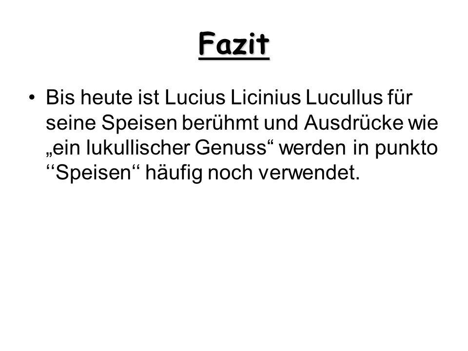 Fazit Bis heute ist Lucius Licinius Lucullus für seine Speisen berühmt und Ausdrücke wie ein lukullischer Genuss werden in punkto Speisen häufig noch